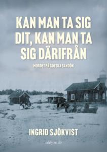 """""""Kan man ta sig dit, kan man ta sig därifrån. Mordet på Gotska Sandön"""" av Ingrid Sjökvist (Eddy.se, 2021)."""